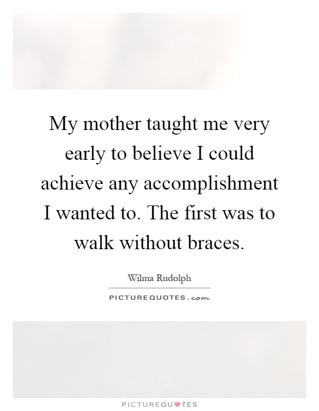 My mother taught me very early to believe I could achieve any accomplishment I wanted to. The first was to walk without braces Picture Quote #1