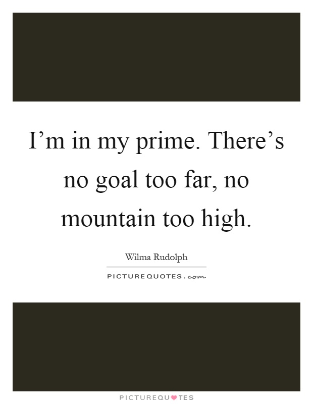 I'm in my prime. There's no goal too far, no mountain too high Picture Quote #1