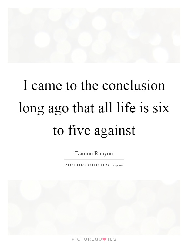 I came to the conclusion long ago that all life is six to five against Picture Quote #1