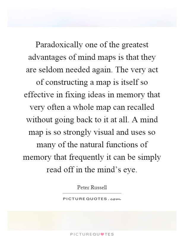 Paradoxically one of the greatest advantages of mind maps is that they are seldom needed again. The very act of constructing a map is itself so effective in fixing ideas in memory that very often a whole map can recalled without going back to it at all. A mind map is so strongly visual and uses so many of the natural functions of memory that frequently it can be simply read off in the mind's eye Picture Quote #1