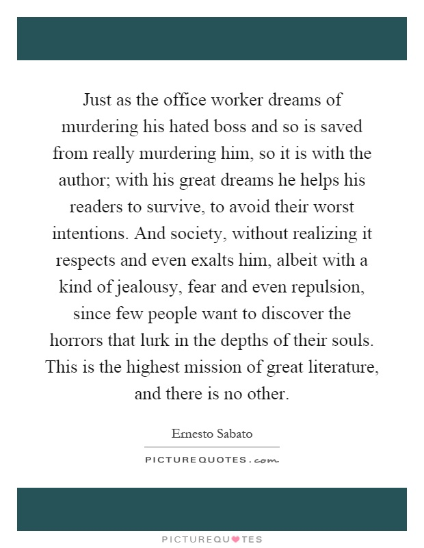 Just as the office worker dreams of murdering his hated boss and so is saved from really murdering him, so it is with the author; with his great dreams he helps his readers to survive, to avoid their worst intentions. And society, without realizing it respects and even exalts him, albeit with a kind of jealousy, fear and even repulsion, since few people want to discover the horrors that lurk in the depths of their souls. This is the highest mission of great literature, and there is no other Picture Quote #1
