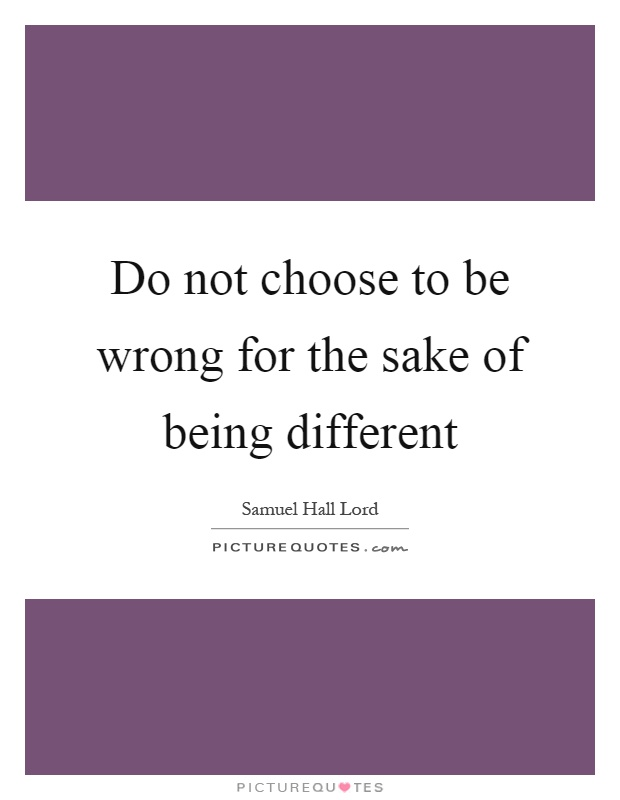 Do not choose to be wrong for the sake of being different Picture Quote #1