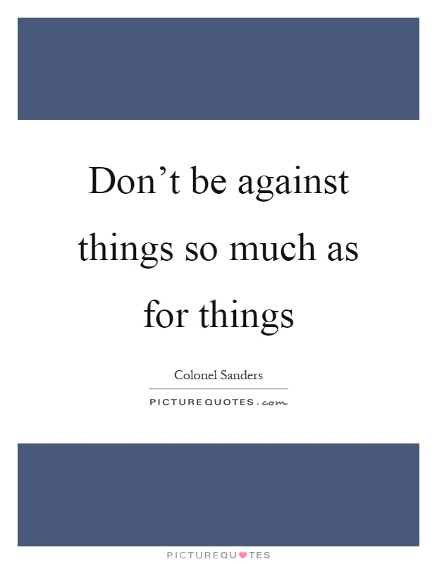 Don't be against things so much as for things Picture Quote #1