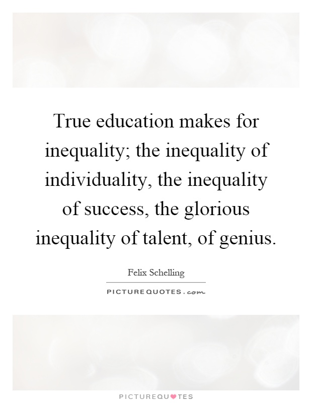True education makes for inequality; the inequality of individuality, the inequality of success, the glorious inequality of talent, of genius Picture Quote #1