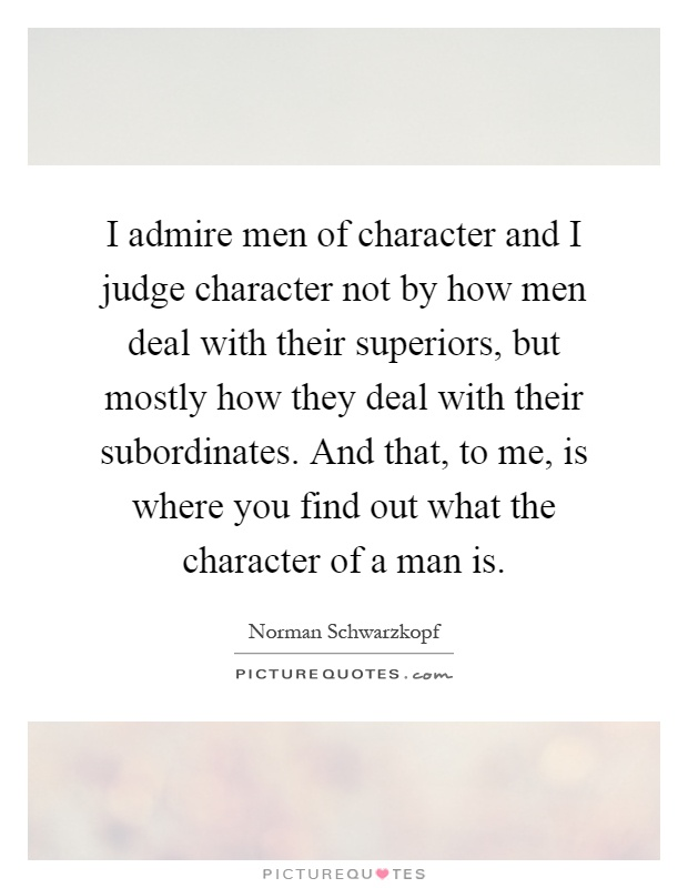 I admire men of character and I judge character not by how ...