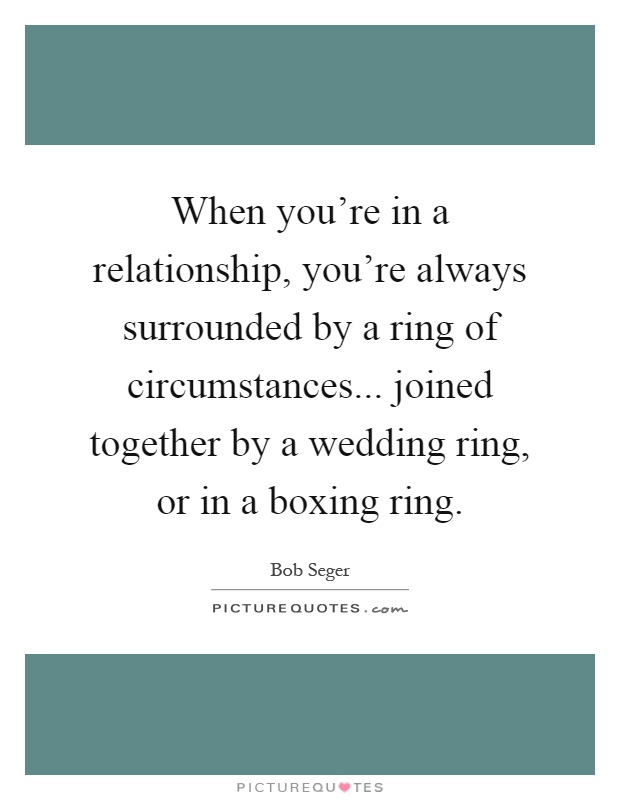 When you're in a relationship, you're always surrounded by a ring of circumstances... joined together by a wedding ring, or in a boxing ring Picture Quote #1