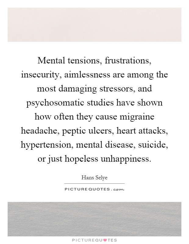 Mental tensions, frustrations, insecurity, aimlessness are among the most damaging stressors, and psychosomatic studies have shown how often they cause migraine headache, peptic ulcers, heart attacks, hypertension, mental disease, suicide, or just hopeless unhappiness Picture Quote #1