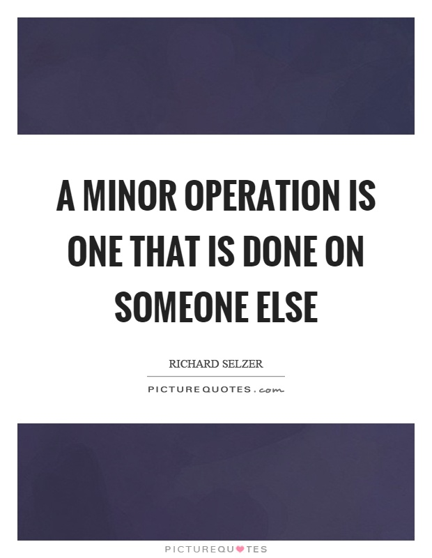 A minor operation is one that is done on someone else Picture Quote #1