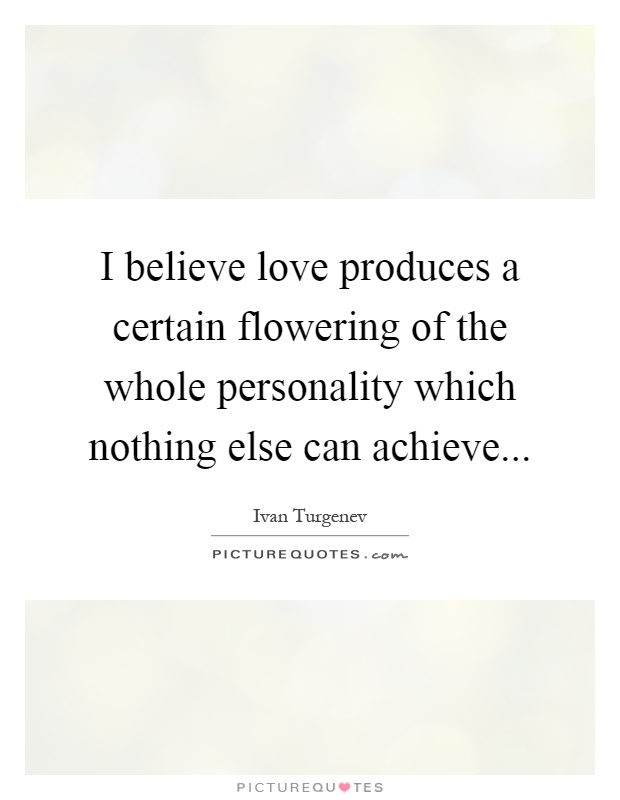 I believe love produces a certain flowering of the whole personality which nothing else can achieve Picture Quote #1