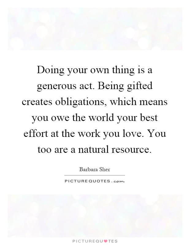 Doing your own thing is a generous act. Being gifted creates obligations, which means you owe the world your best effort at the work you love. You too are a natural resource Picture Quote #1