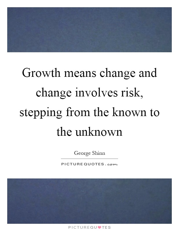 Growth means change and change involves risk, stepping from the known to the unknown Picture Quote #1