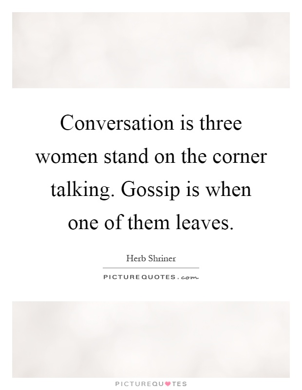 Conversation is three women stand on the corner talking. Gossip is when one of them leaves Picture Quote #1