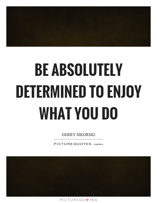 Be absolutely determined to enjoy what you do Picture Quote #1