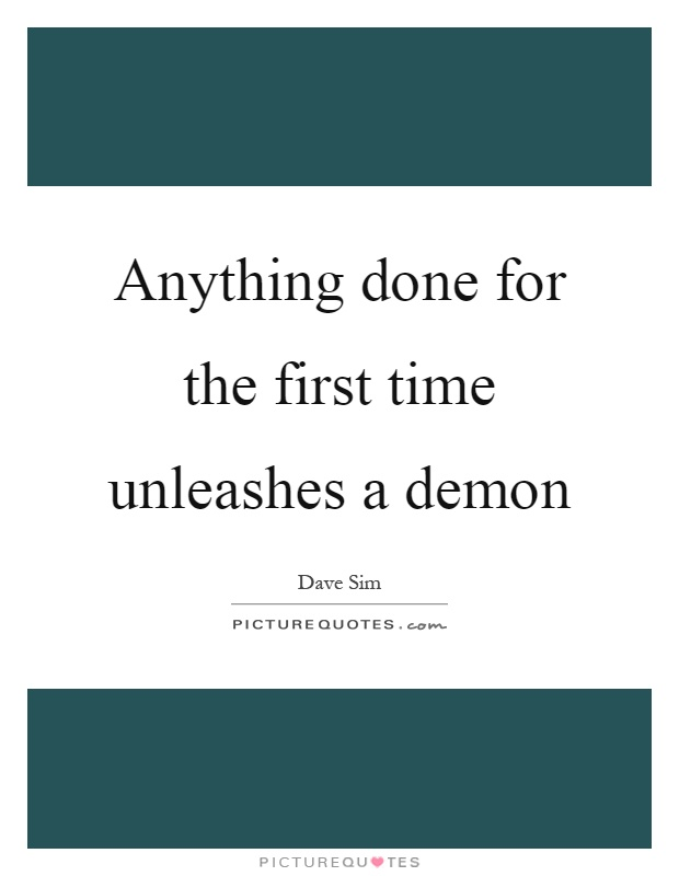 Anything done for the first time unleashes a demon Picture Quote #1