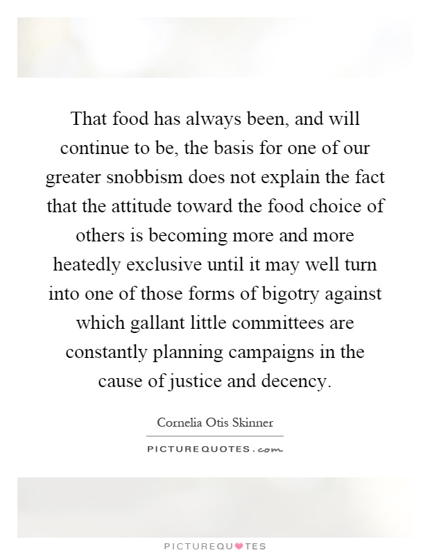 That food has always been, and will continue to be, the basis for one of our greater snobbism does not explain the fact that the attitude toward the food choice of others is becoming more and more heatedly exclusive until it may well turn into one of those forms of bigotry against which gallant little committees are constantly planning campaigns in the cause of justice and decency Picture Quote #1