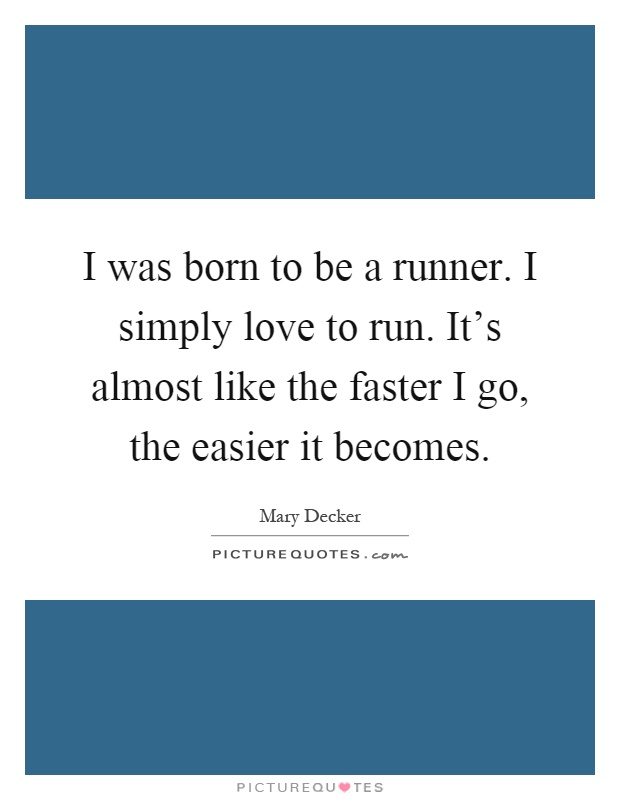 I was born to be a runner. I simply love to run. It's almost like the faster I go, the easier it becomes Picture Quote #1