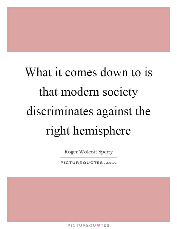 What it comes down to is that modern society discriminates against the right hemisphere Picture Quote #1