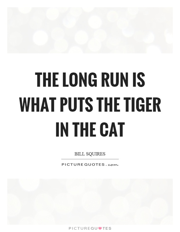 The long run is what puts the tiger in the cat Picture Quote #1