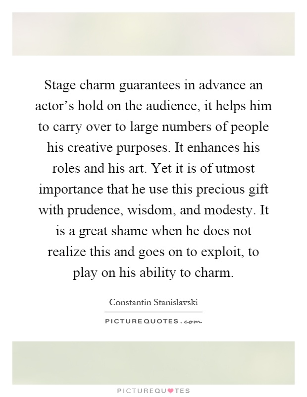 Stage charm guarantees in advance an actor's hold on the audience, it helps him to carry over to large numbers of people his creative purposes. It enhances his roles and his art. Yet it is of utmost importance that he use this precious gift with prudence, wisdom, and modesty. It is a great shame when he does not realize this and goes on to exploit, to play on his ability to charm Picture Quote #1