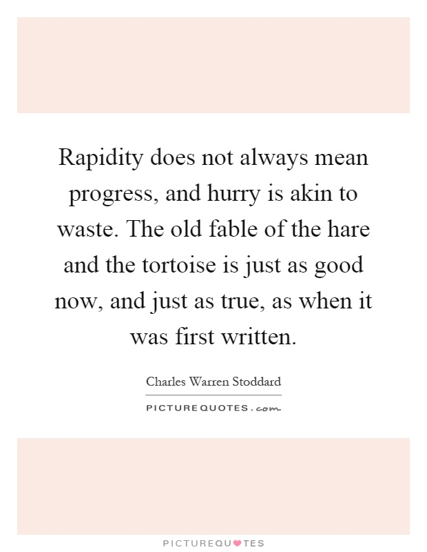 Rapidity does not always mean progress, and hurry is akin to waste. The old fable of the hare and the tortoise is just as good now, and just as true, as when it was first written Picture Quote #1