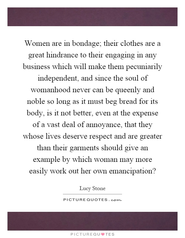 Women are in bondage; their clothes are a great hindrance to their engaging in any business which will make them pecuniarily independent, and since the soul of womanhood never can be queenly and noble so long as it must beg bread for its body, is it not better, even at the expense of a vast deal of annoyance, that they whose lives deserve respect and are greater than their garments should give an example by which woman may more easily work out her own emancipation? Picture Quote #1