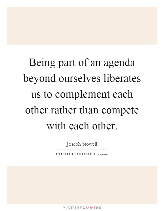 Being part of an agenda beyond ourselves liberates us to complement each other rather than compete with each other Picture Quote #1