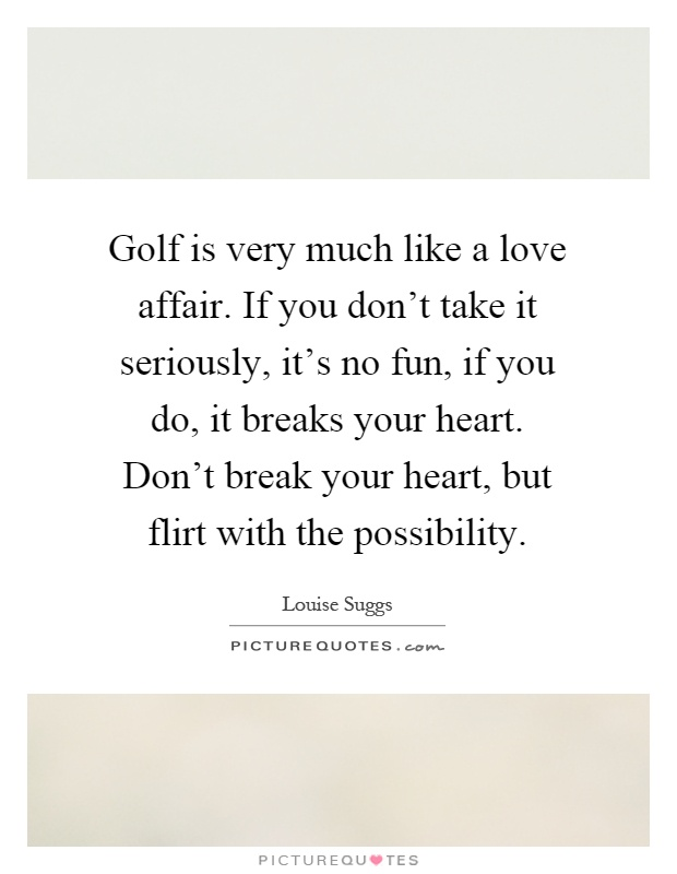 Golf Love Quotes Interesting Golf Is Very Much Like A Love Affairif You Don't Take It