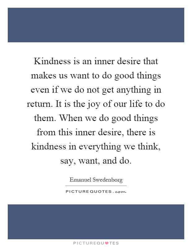 Kindness is an inner desire that makes us want to do good things even if we do not get anything in return. It is the joy of our life to do them. When we do good things from this inner desire, there is kindness in everything we think, say, want, and do Picture Quote #1