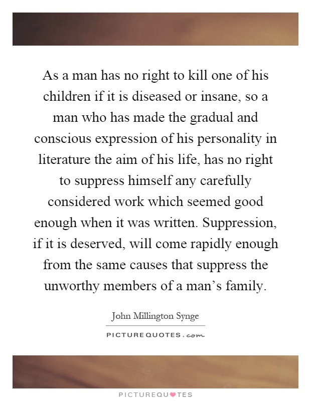 As a man has no right to kill one of his children if it is diseased or insane, so a man who has made the gradual and conscious expression of his personality in literature the aim of his life, has no right to suppress himself any carefully considered work which seemed good enough when it was written. Suppression, if it is deserved, will come rapidly enough from the same causes that suppress the unworthy members of a man's family Picture Quote #1