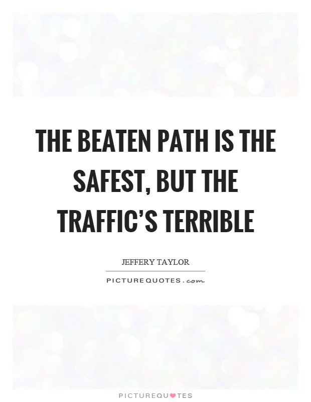 The beaten path is the safest, but the traffic's terrible Picture Quote #1