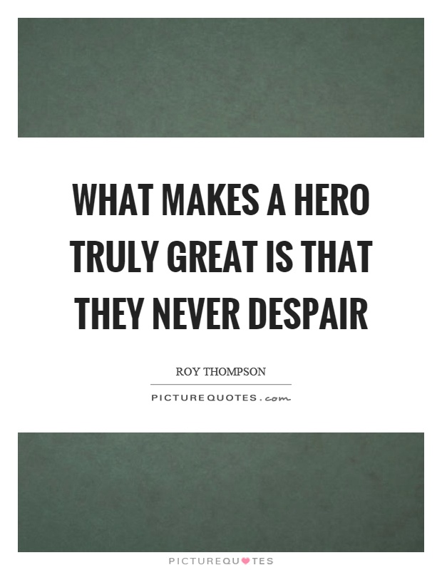 What makes a hero truly great is that they never despair ...