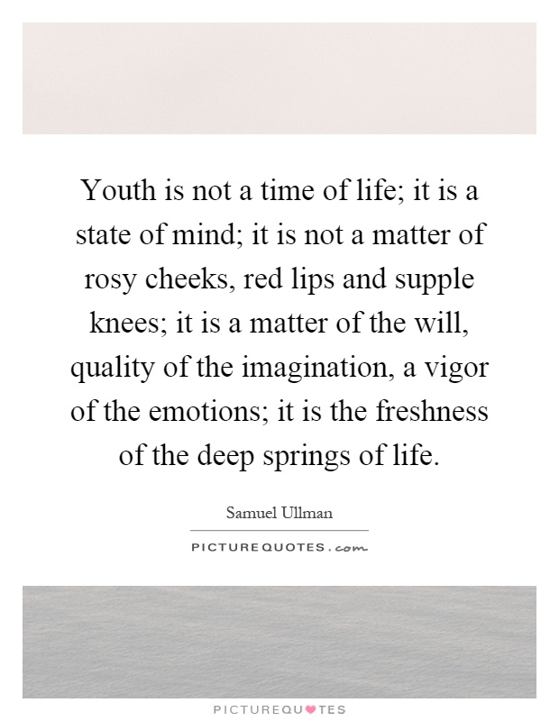 Youth is not a time of life; it is a state of mind; it is not a matter of rosy cheeks, red lips and supple knees; it is a matter of the will, quality of the imagination, a vigor of the emotions; it is the freshness of the deep springs of life Picture Quote #1