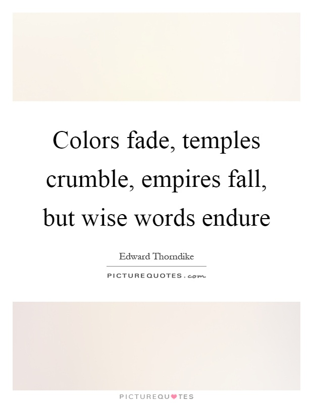 Colors fade, temples crumble, empires fall, but wise words endure Picture Quote #1