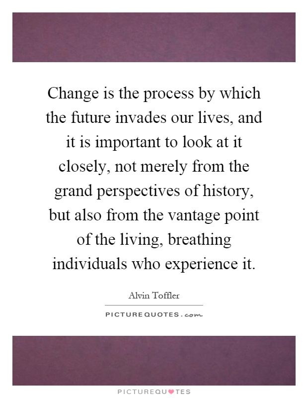Change is the process by which the future invades our lives, and it is important to look at it closely, not merely from the grand perspectives of history, but also from the vantage point of the living, breathing individuals who experience it Picture Quote #1