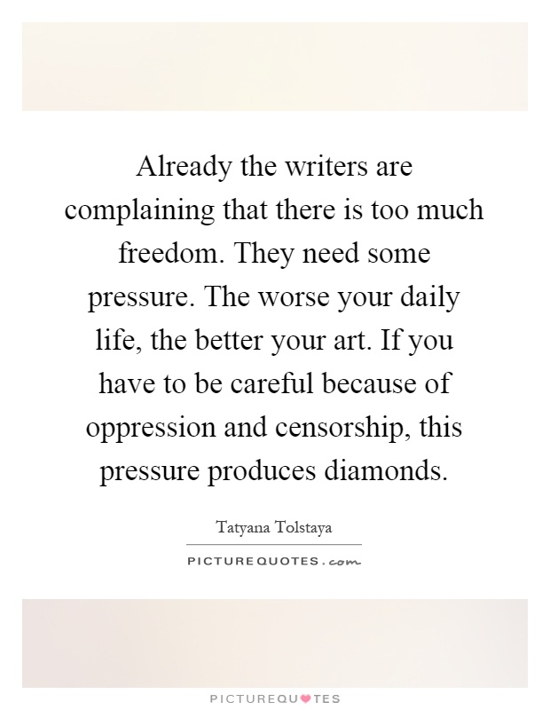Already the writers are complaining that there is too much freedom. They need some pressure. The worse your daily life, the better your art. If you have to be careful because of oppression and censorship, this pressure produces diamonds Picture Quote #1