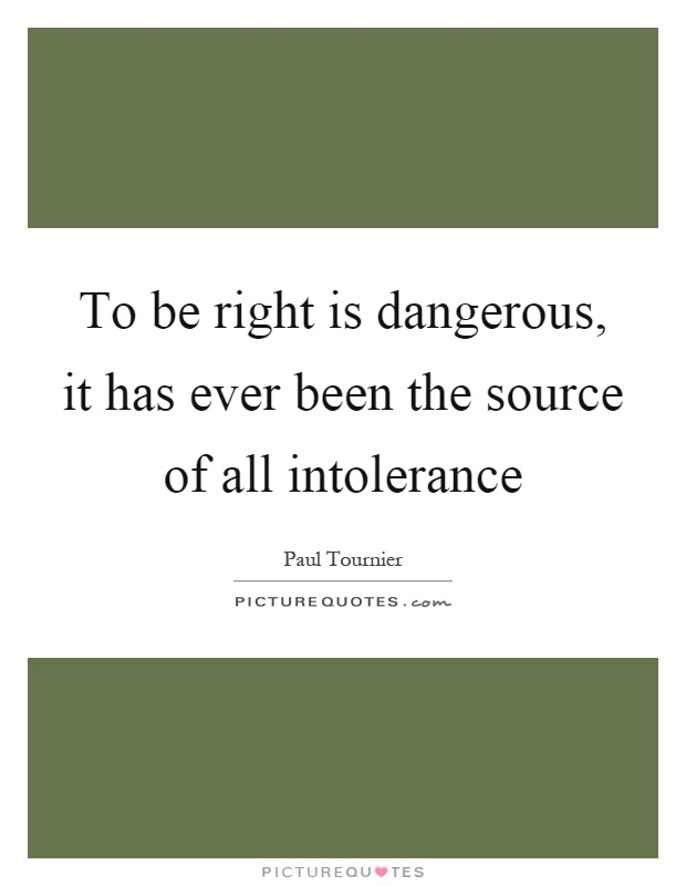 To be right is dangerous, it has ever been the source of all intolerance Picture Quote #1