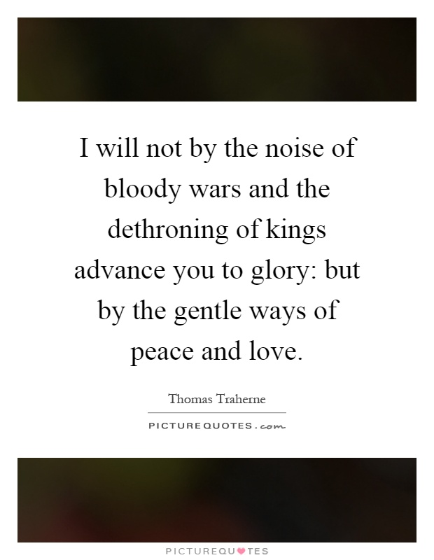 I will not by the noise of bloody wars and the dethroning of kings advance you to glory: but by the gentle ways of peace and love Picture Quote #1