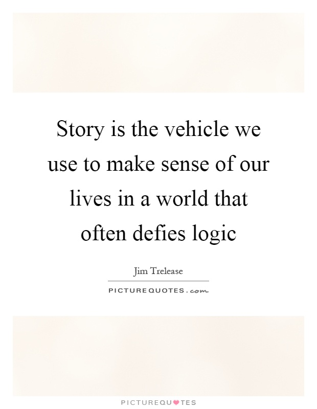 Story is the vehicle we use to make sense of our lives in a world that often defies logic Picture Quote #1