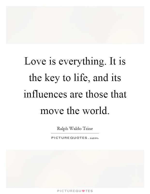 Love is everything. It is the key to life, and its influences are those that move the world Picture Quote #1