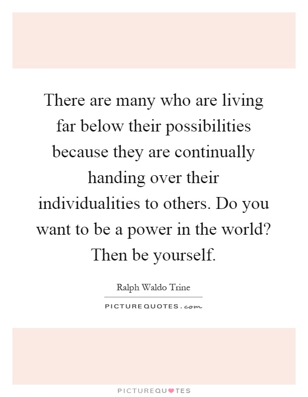 There are many who are living far below their possibilities because they are continually handing over their individualities to others. Do you want to be a power in the world? Then be yourself Picture Quote #1