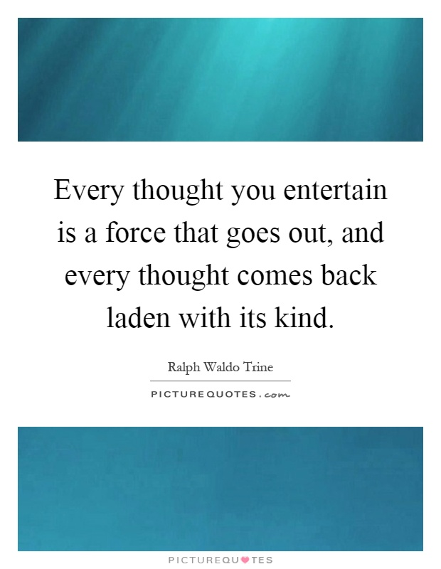 Every thought you entertain is a force that goes out, and every thought comes back laden with its kind Picture Quote #1