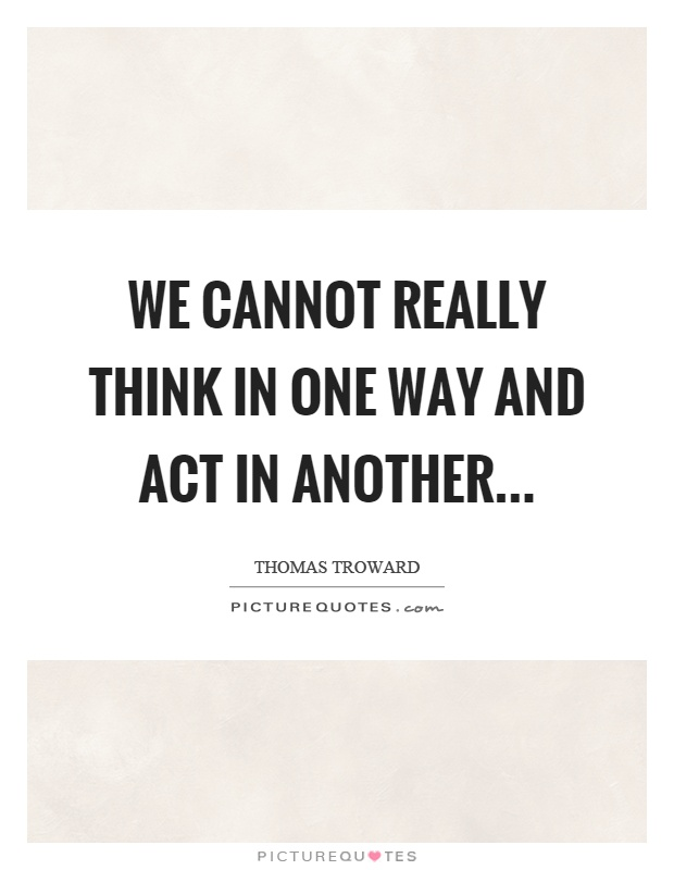 We cannot really think in one way and act in another Picture Quote #1