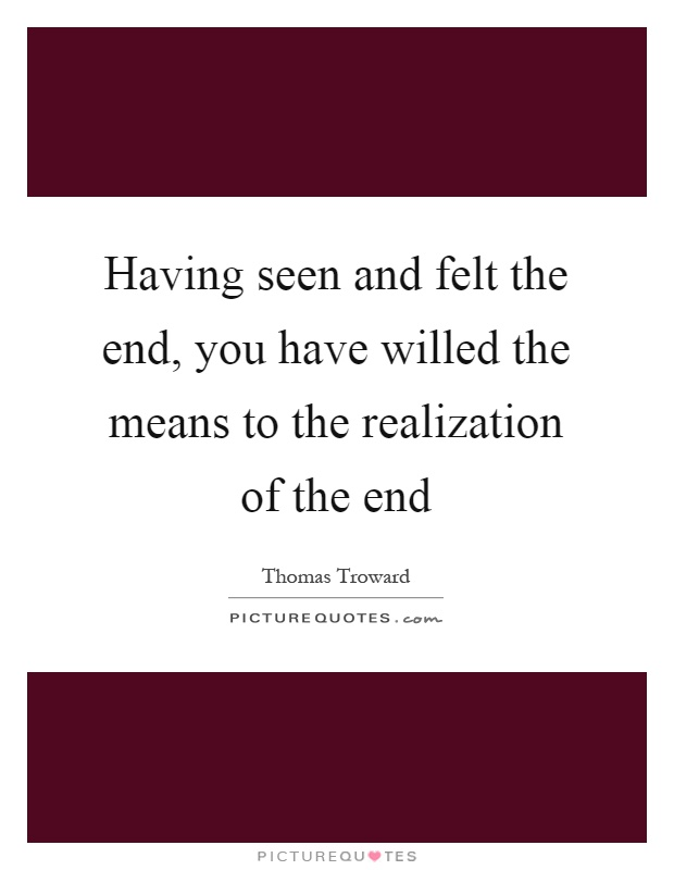 Having seen and felt the end, you have willed the means to the realization of the end Picture Quote #1