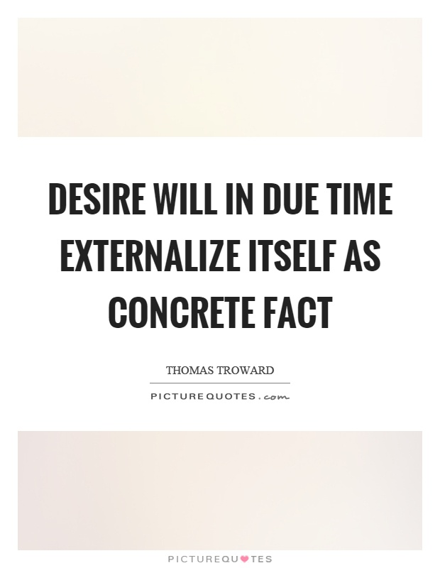 Desire will in due time externalize itself as concrete fact Picture Quote #1
