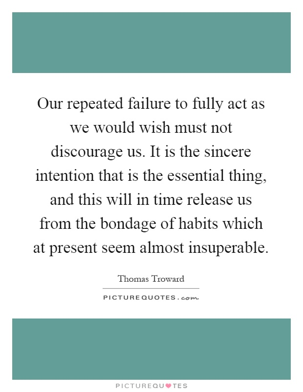 Our repeated failure to fully act as we would wish must not discourage us. It is the sincere intention that is the essential thing, and this will in time release us from the bondage of habits which at present seem almost insuperable Picture Quote #1