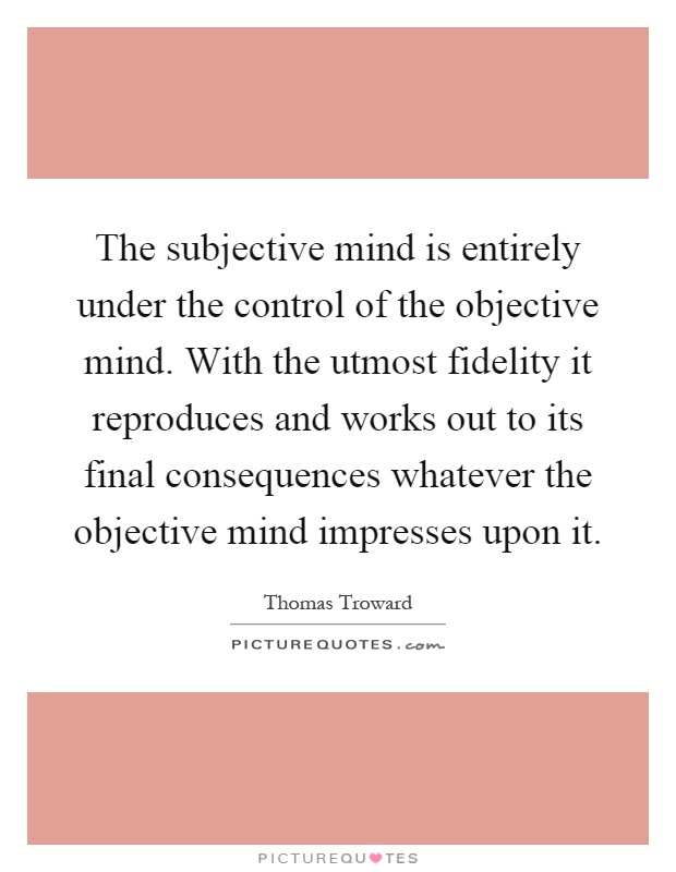 The subjective mind is entirely under the control of the objective mind. With the utmost fidelity it reproduces and works out to its final consequences whatever the objective mind impresses upon it Picture Quote #1