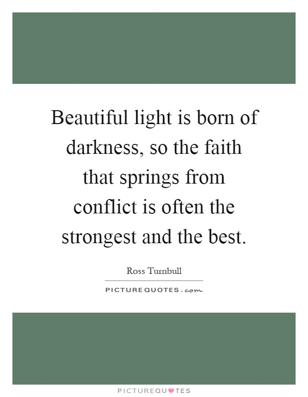 Beautiful light is born of darkness, so the faith that springs from conflict is often the strongest and the best Picture Quote #1