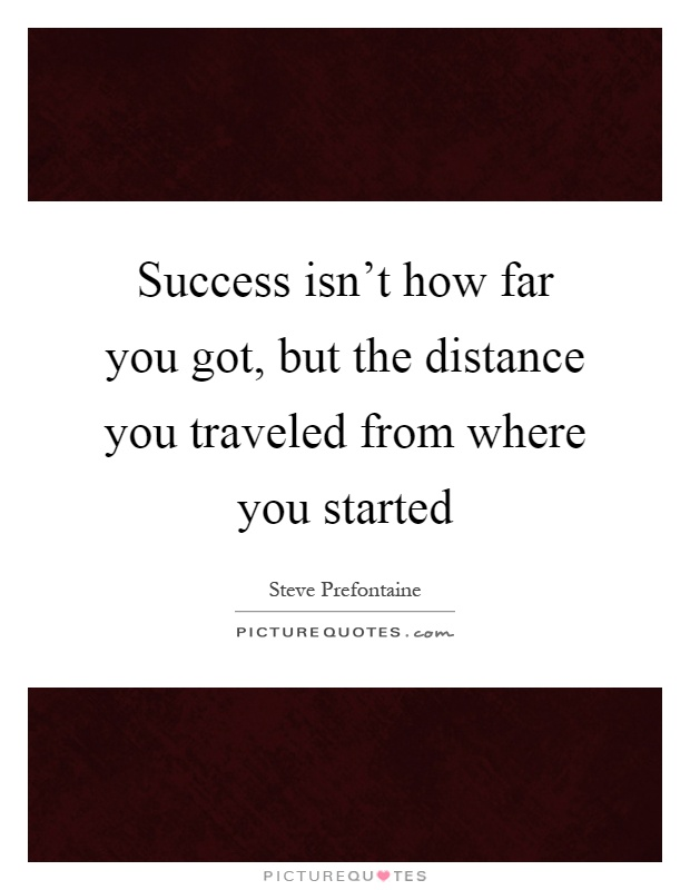 Success isn't how far you got, but the distance you traveled from where you started Picture Quote #1
