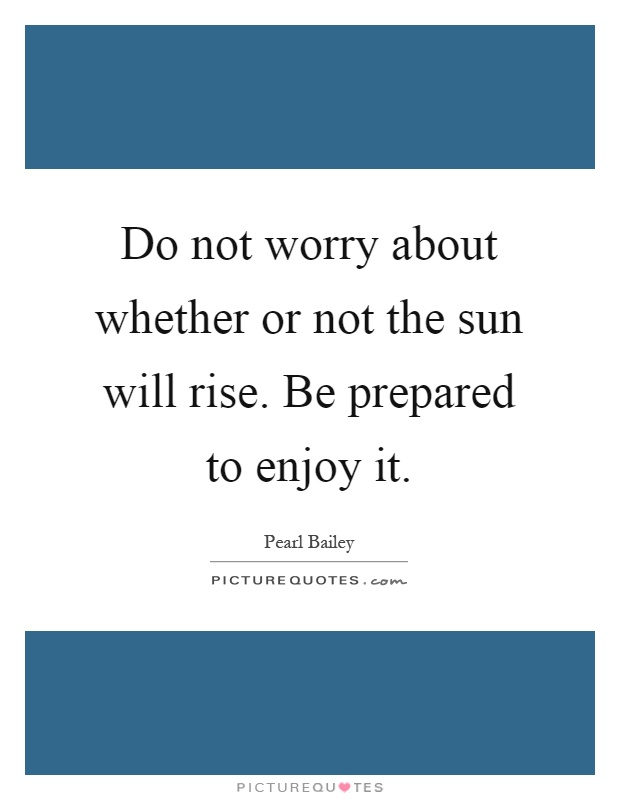Do not worry about whether or not the sun will rise. Be prepared to enjoy it Picture Quote #1