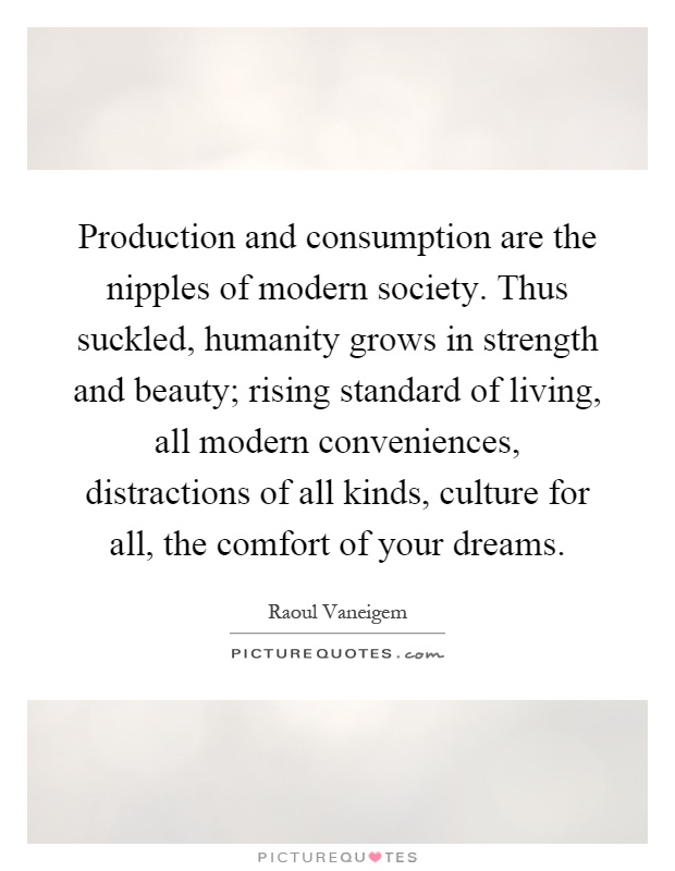 Production and consumption are the nipples of modern society. Thus suckled, humanity grows in strength and beauty; rising standard of living, all modern conveniences, distractions of all kinds, culture for all, the comfort of your dreams Picture Quote #1